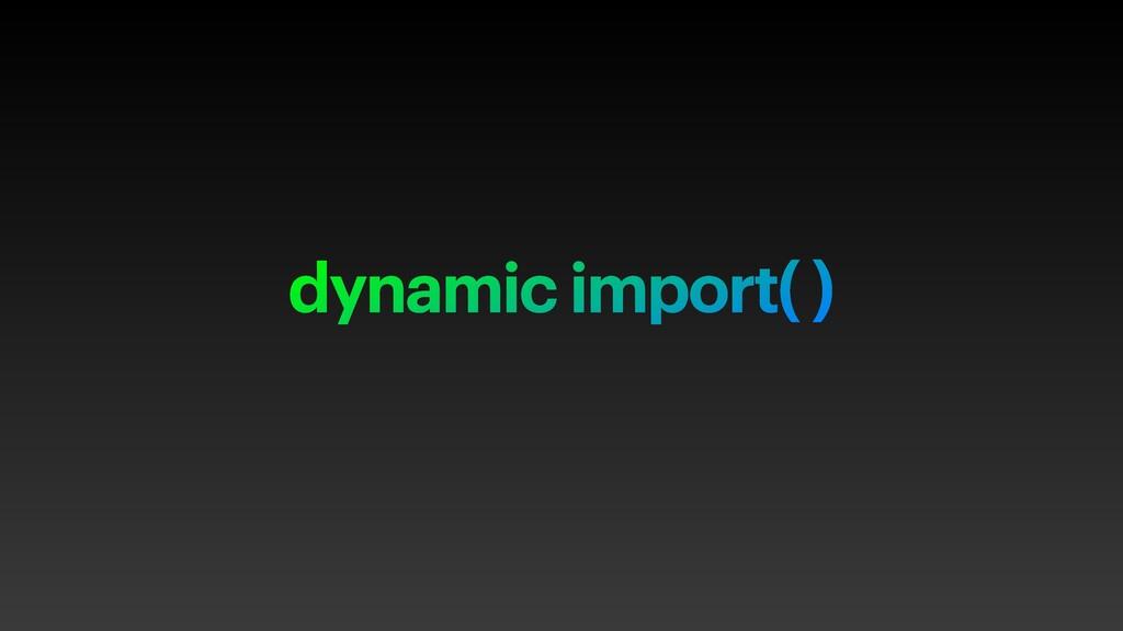 dynamic import( )