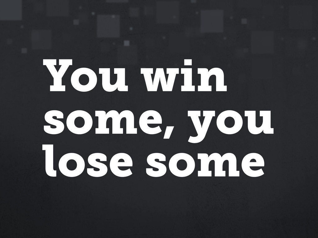 You win some, you lose some