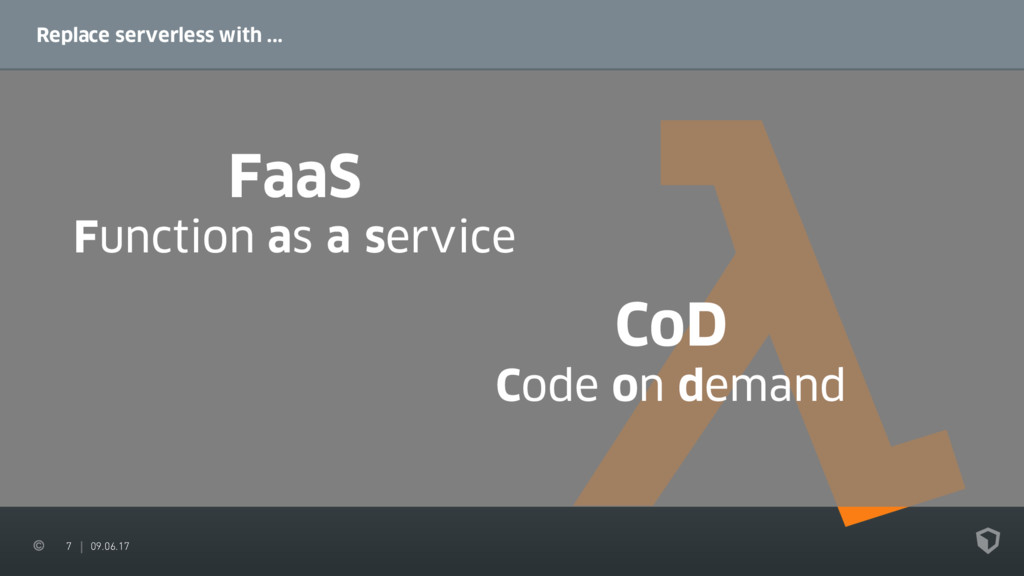 7 09.06.17 Replace serverless with ... FaaS Fun...