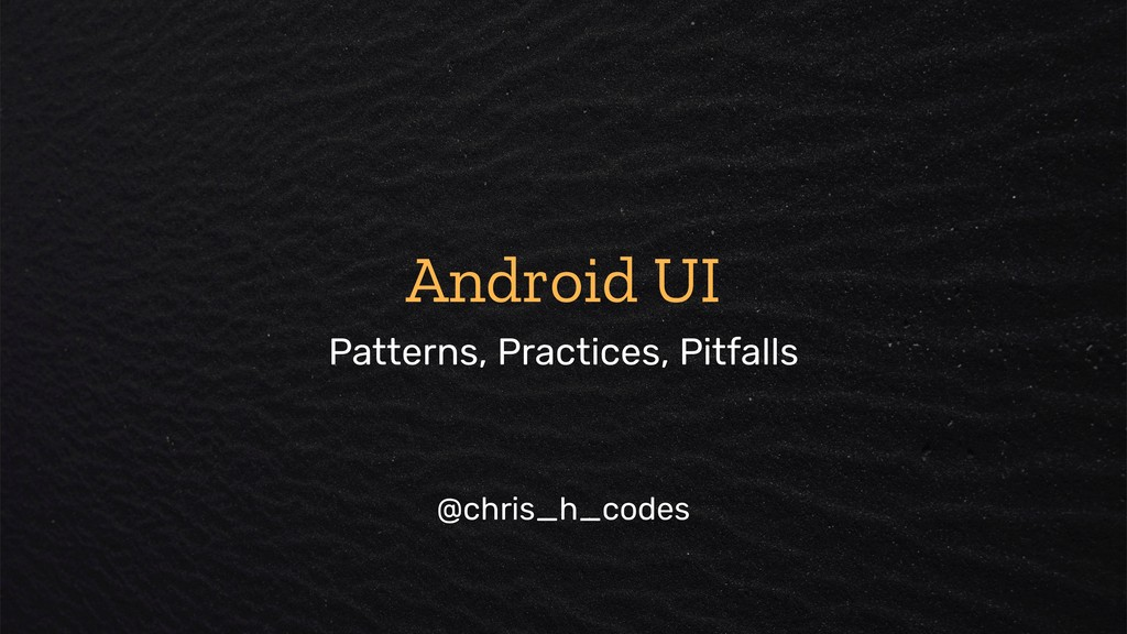 Android UI Patterns, Practices, Pitfalls @chris...