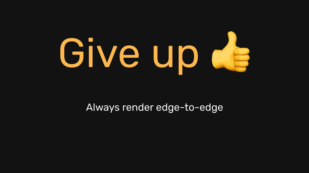 Always render edge-to-edge Give up