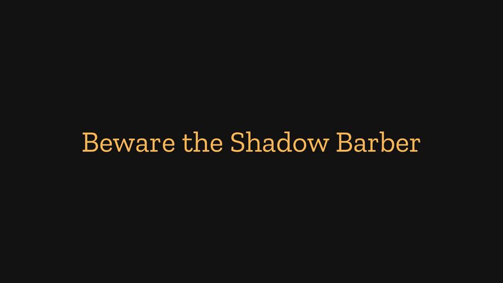 Beware the Shadow Barber