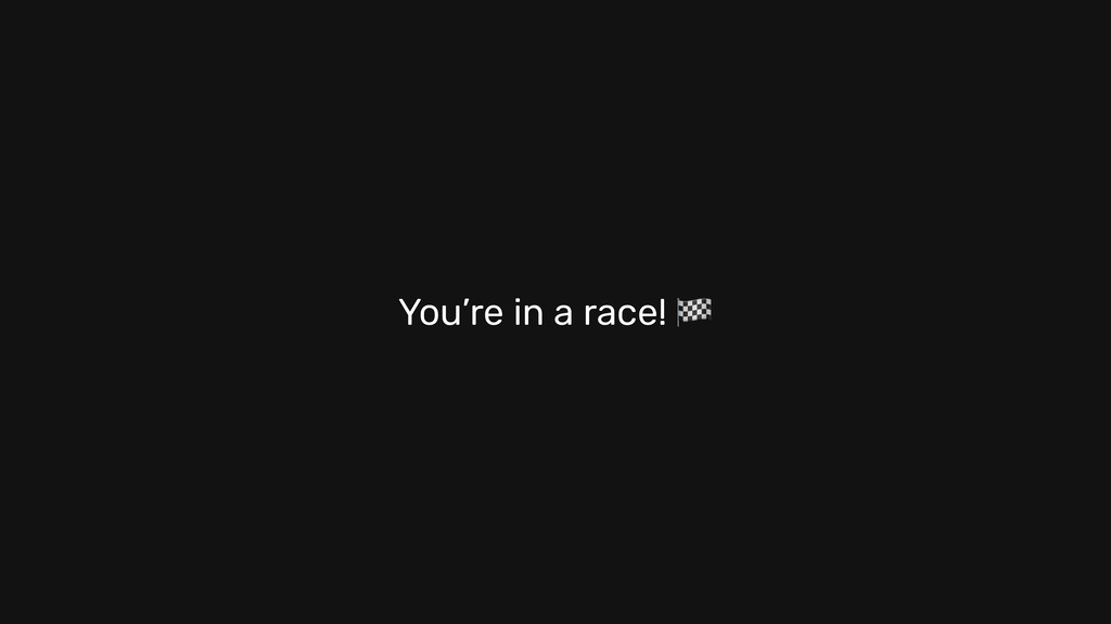 You're in a race!