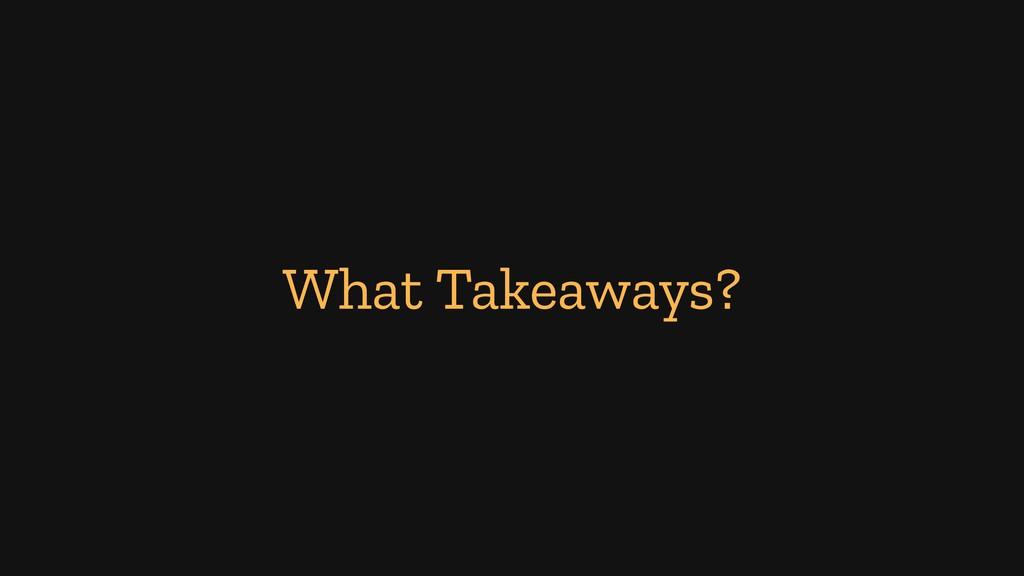 What Takeaways?