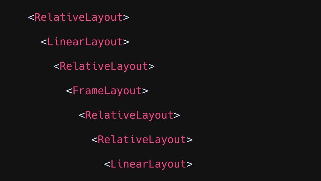 <RelativeLayout> <LinearLayout> <RelativeLayout...