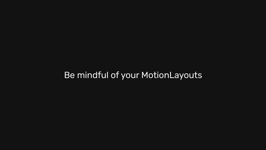Be mindful of your MotionLayouts