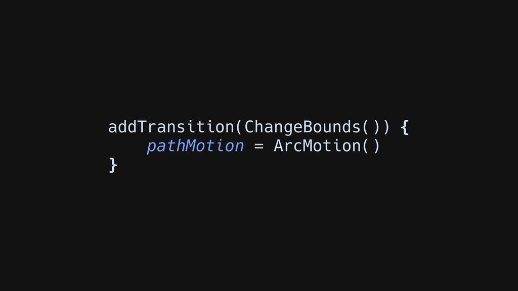 addTransition(ChangeBounds()) { pathMotion = Ar...