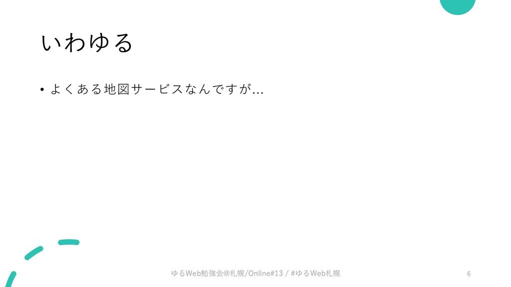 いわゆる • よくある地図サービスなんですが... ゆるWeb勉強会@札幌/Online#13...