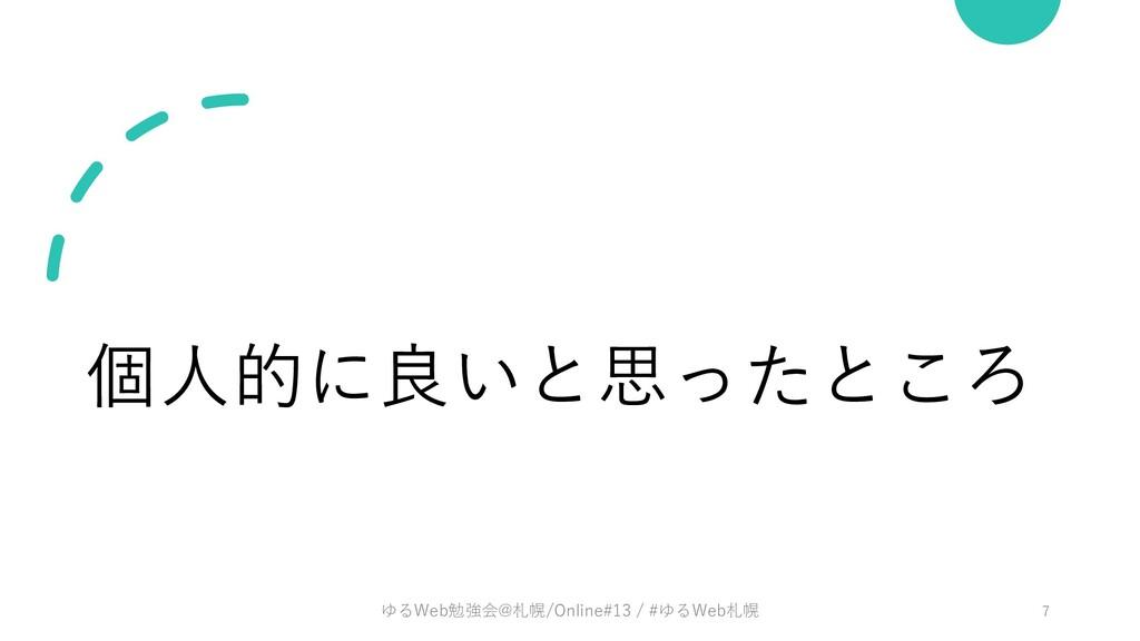 個⼈的に良いと思ったところ ゆるWeb勉強会@札幌/Online#13 / #ゆるWeb札幌 7