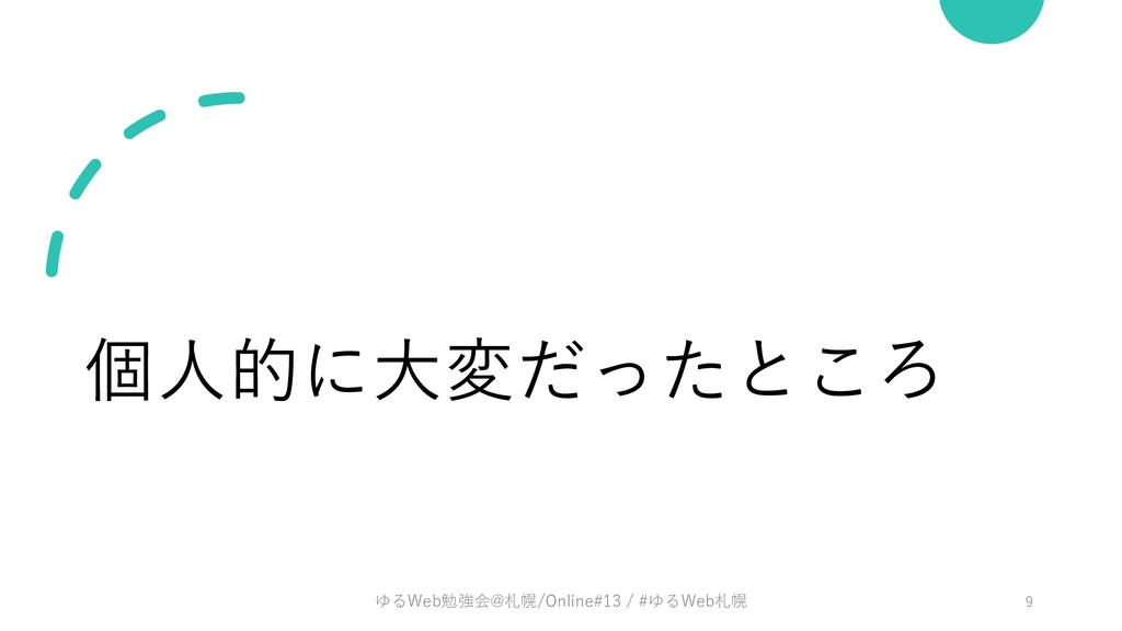 個⼈的に⼤変だったところ ゆるWeb勉強会@札幌/Online#13 / #ゆるWeb札幌 9