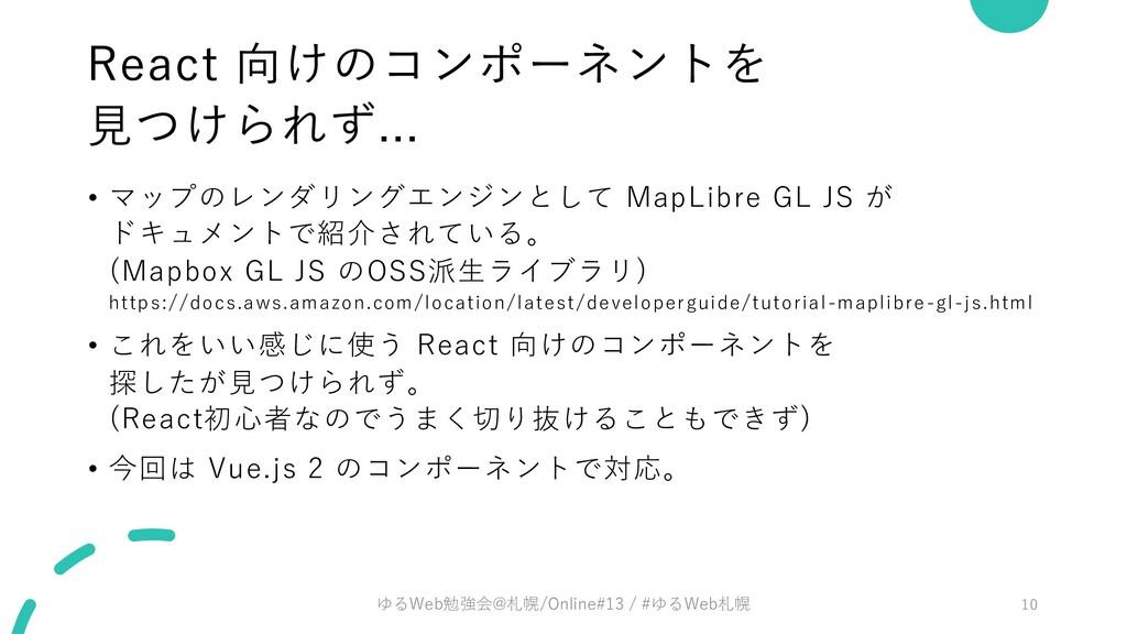 React 向けのコンポーネントを ⾒つけられず... • マップのレンダリングエンジンとして...