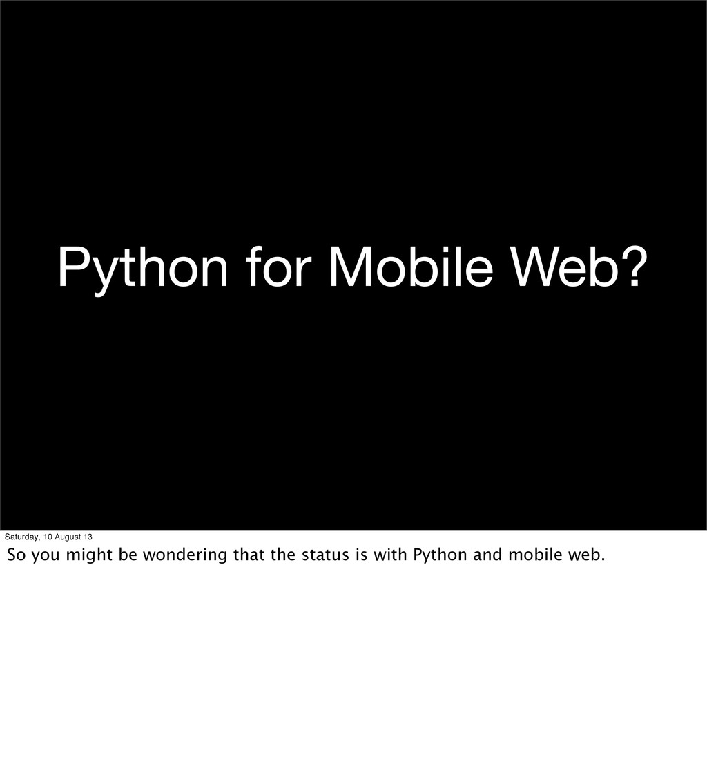 Python for Mobile Web? Saturday, 10 August 13 S...