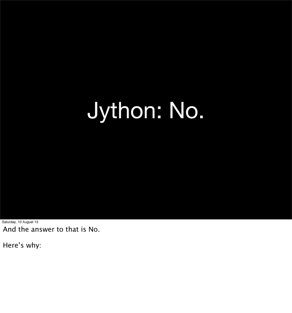 Jython: No. Saturday, 10 August 13 And the answ...