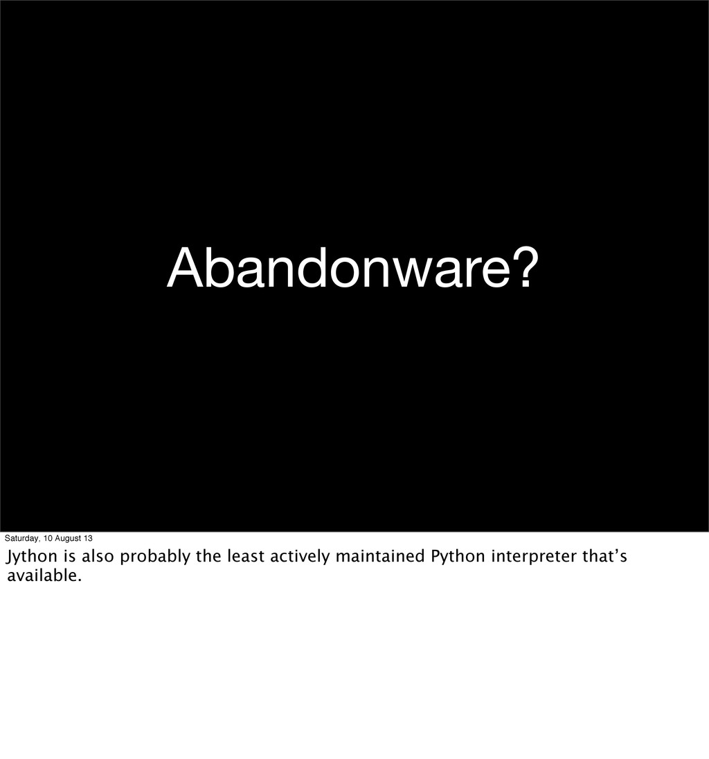 Abandonware? Saturday, 10 August 13 Jython is a...