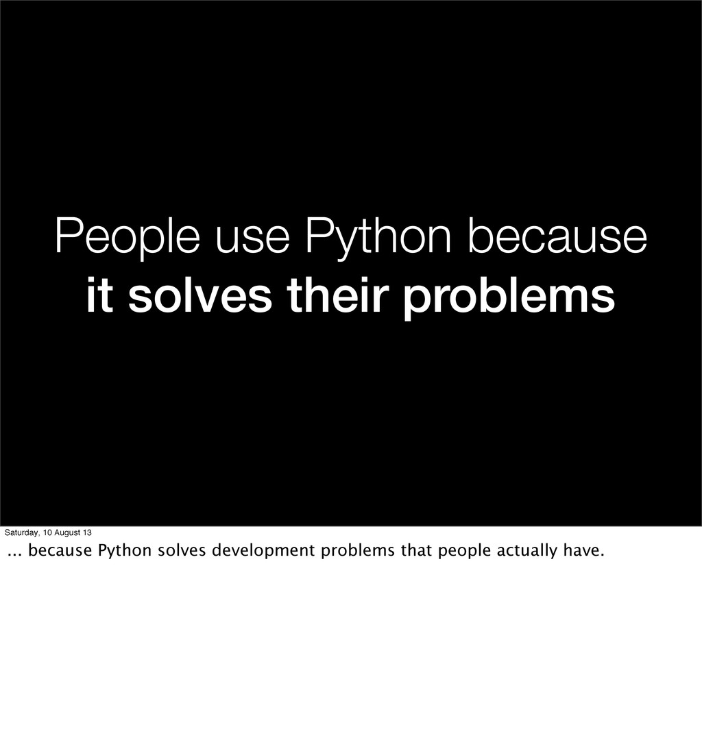 People use Python because it solves their probl...