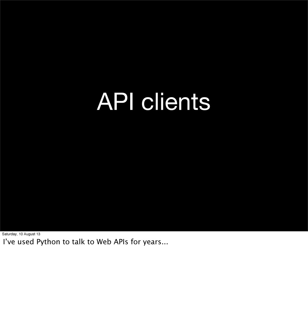 API clients Saturday, 10 August 13 I've used Py...