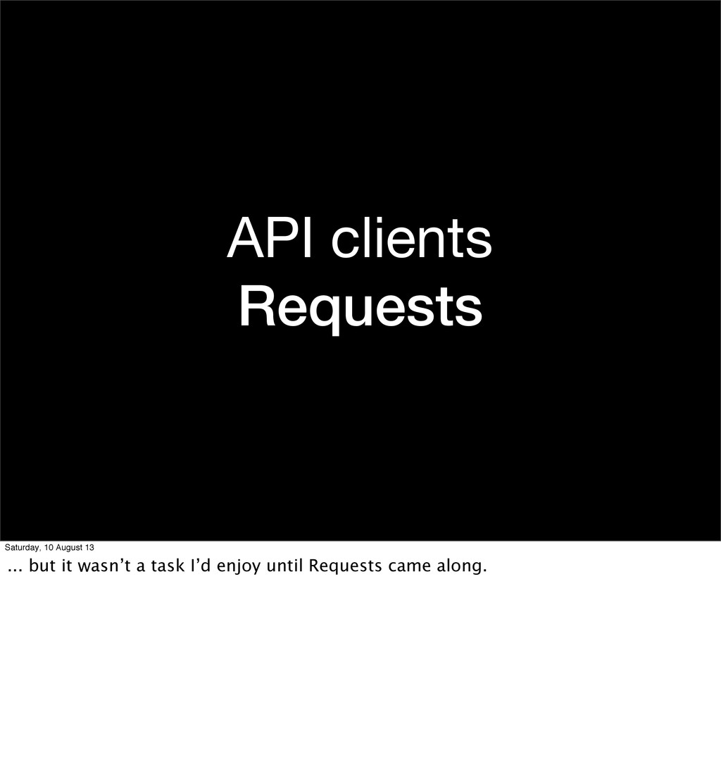 API clients Requests Saturday, 10 August 13 ......
