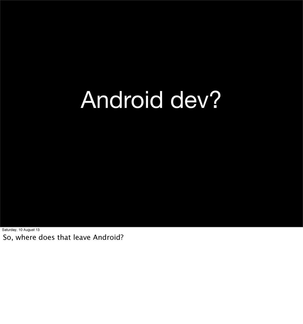 Android dev? Saturday, 10 August 13 So, where d...
