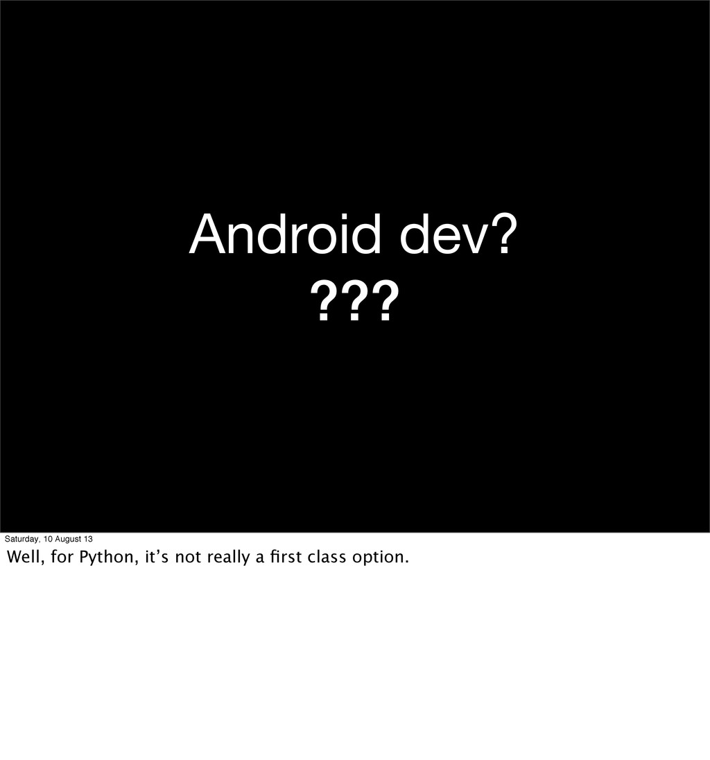 Android dev? ??? Saturday, 10 August 13 Well, f...