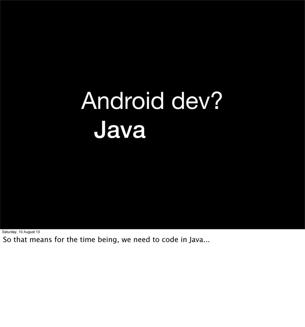 Android dev? Java (eew) Saturday, 10 August 13 ...