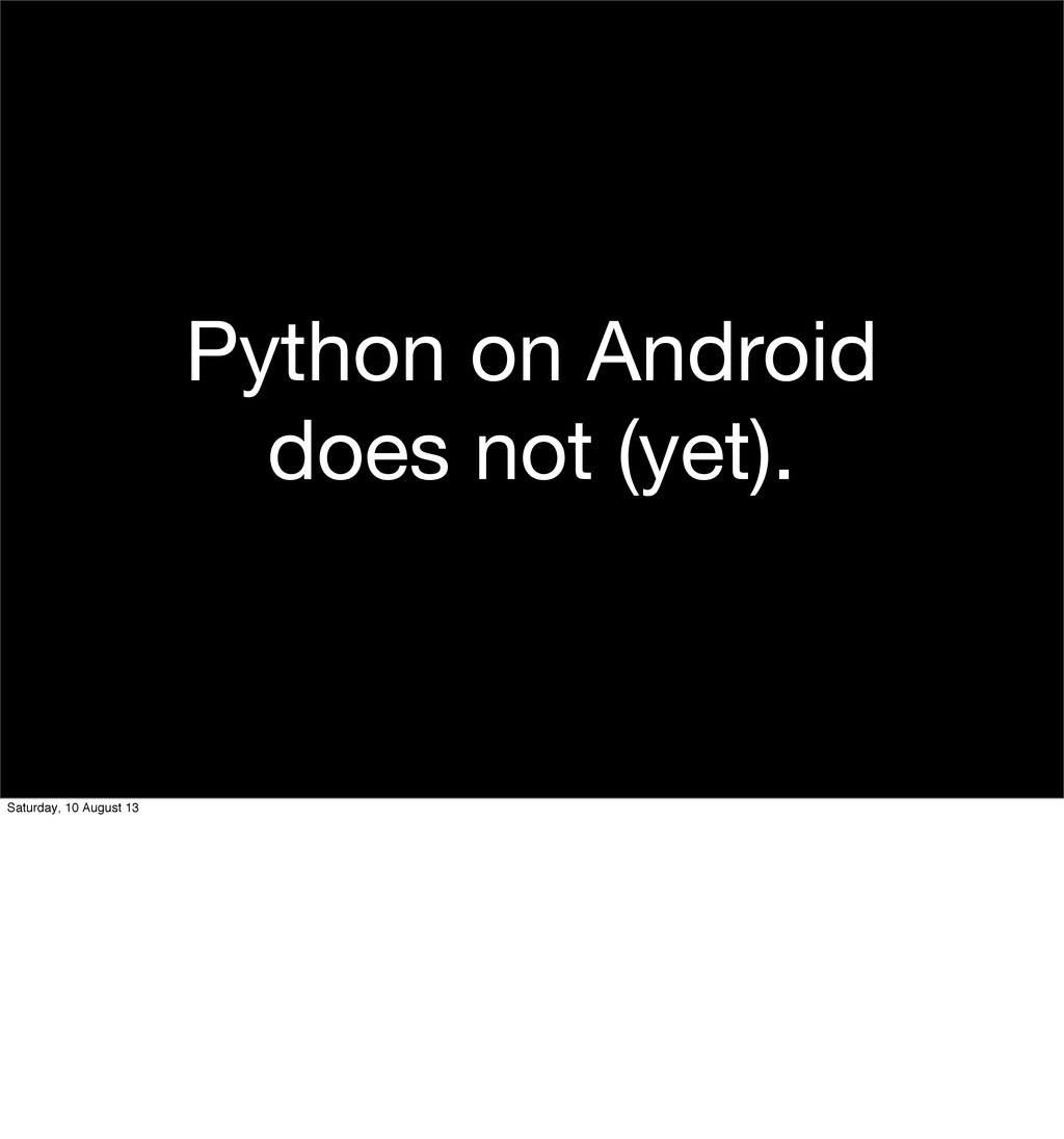 Python on Android does not (yet). Saturday, 10 ...