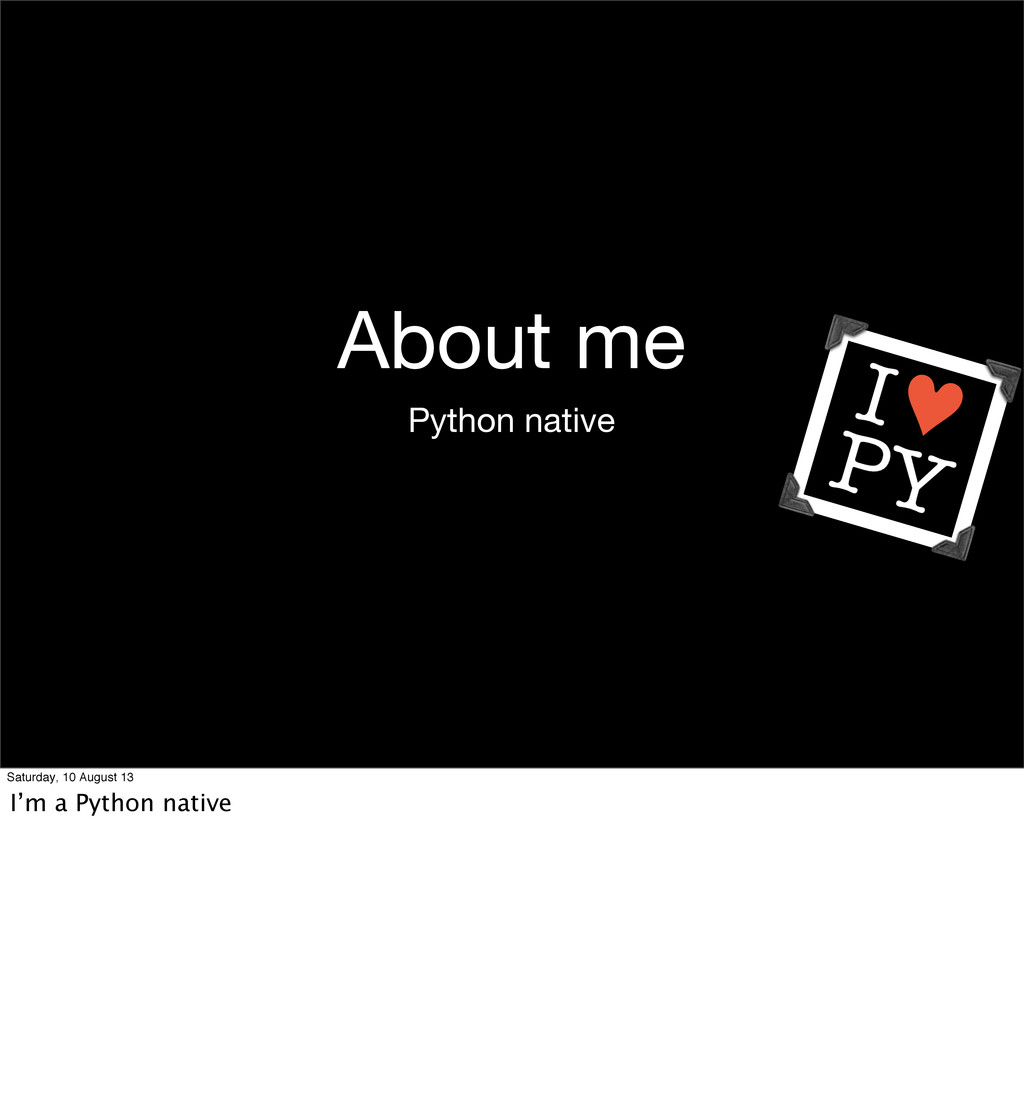 About me Python native Saturday, 10 August 13 I...