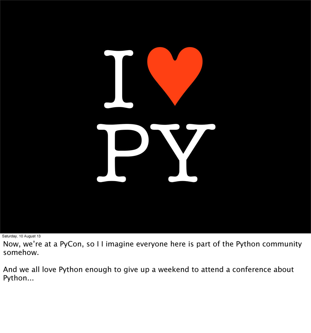 PY I♥ Saturday, 10 August 13 Now, we're at a Py...