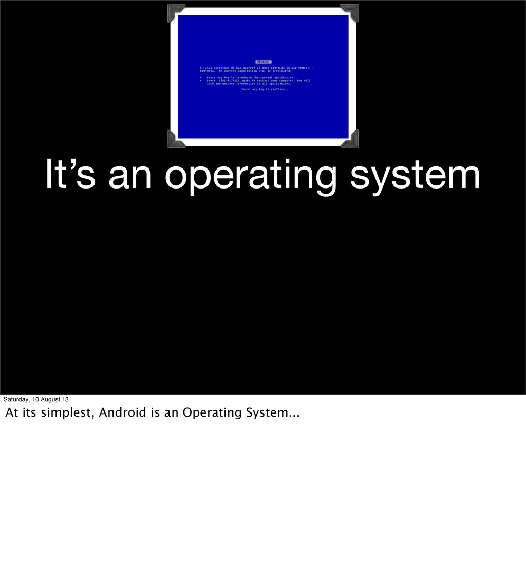 It's an operating system Saturday, 10 August 13...