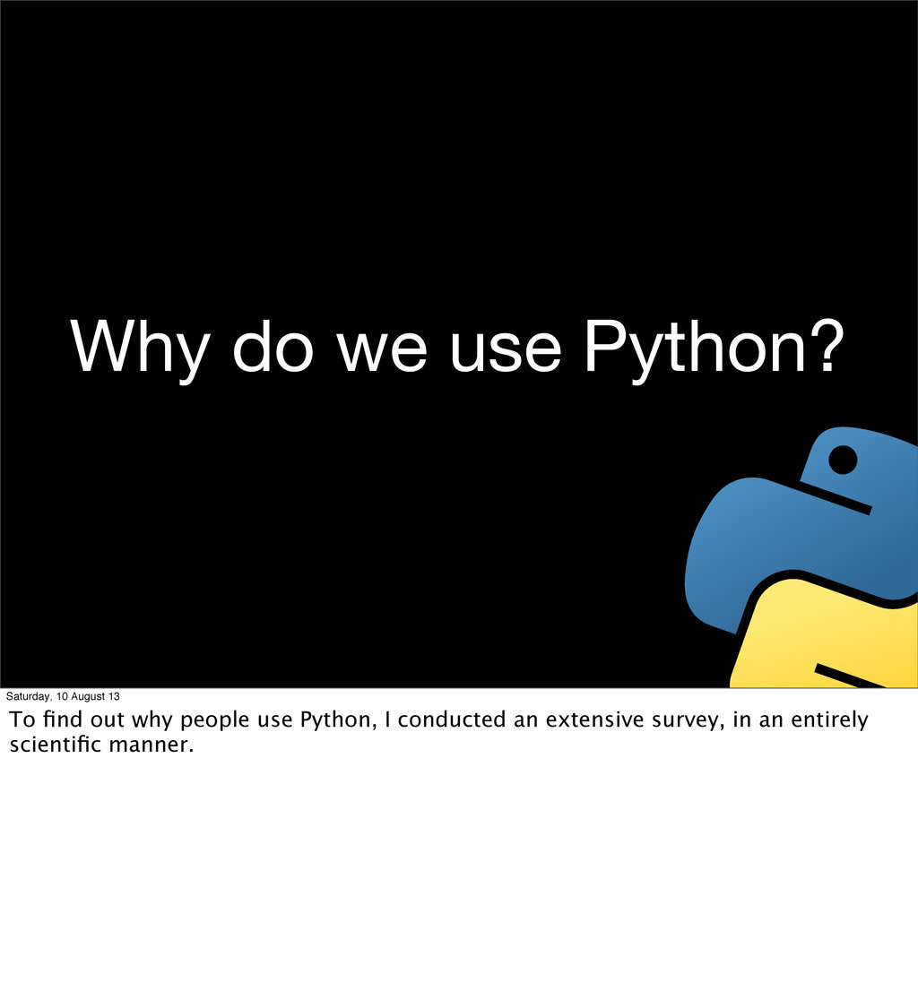 Why do we use Python? Saturday, 10 August 13 To...