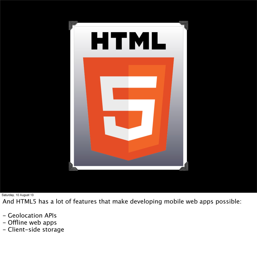 Saturday, 10 August 13 And HTML5 has a lot of f...