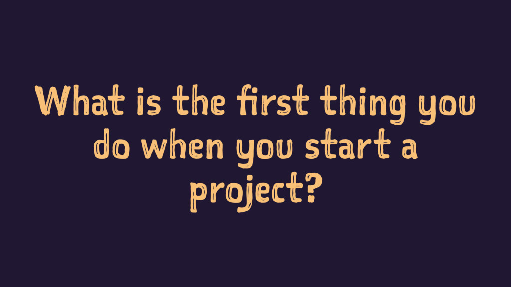 What is the first thing you do when you start a...