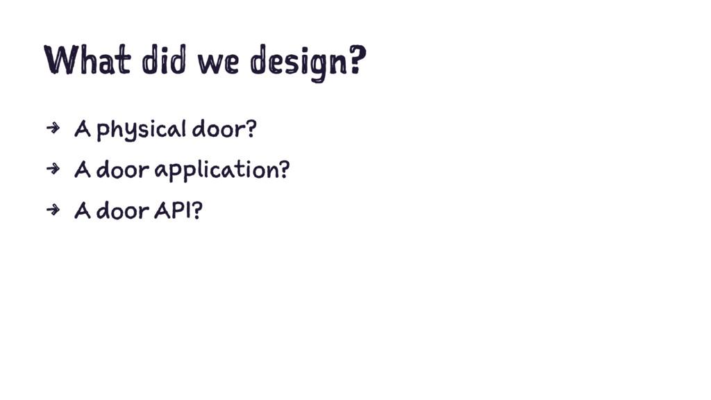 What did we design? 4 A physical door? 4 A door...