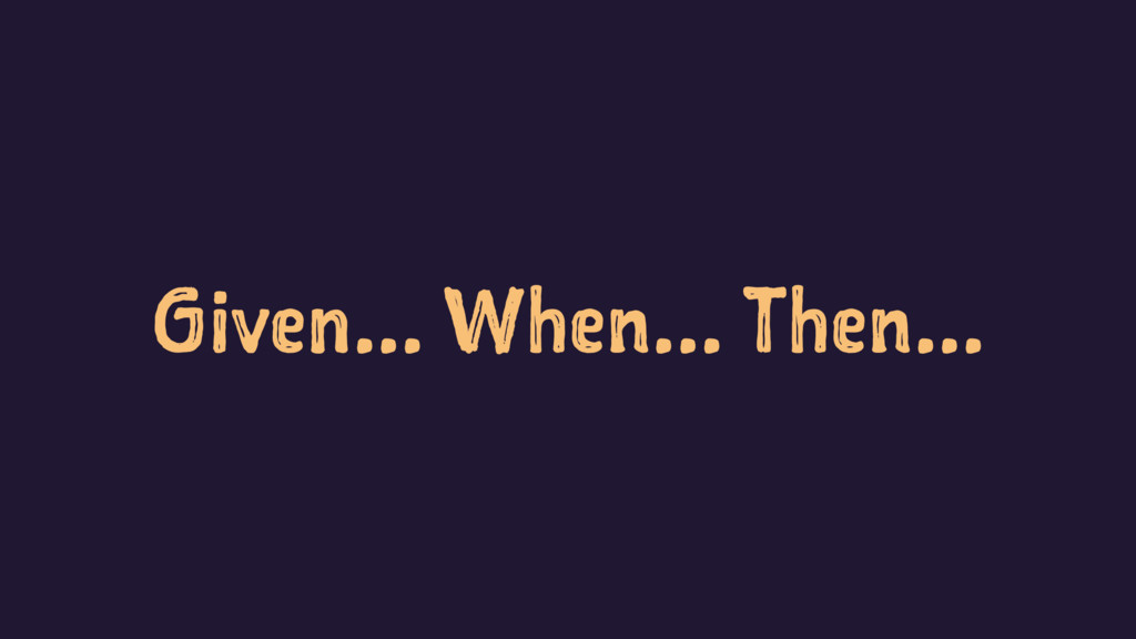 Given... When... Then...