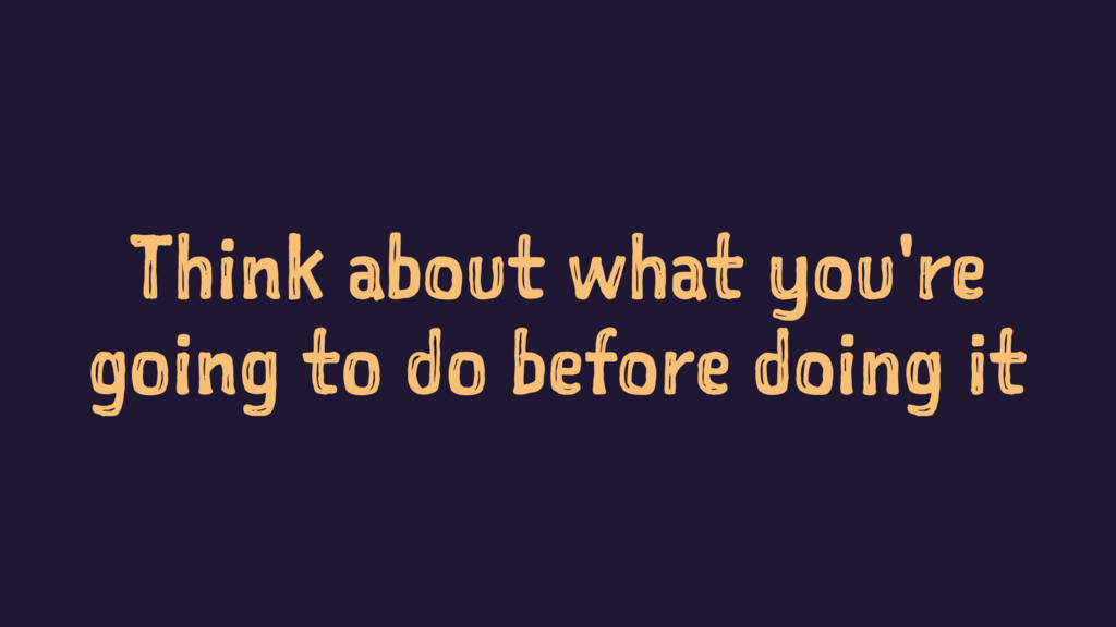 Think about what you're going to do before doin...