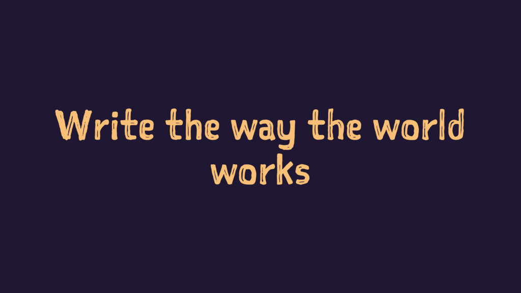 Write the way the world works