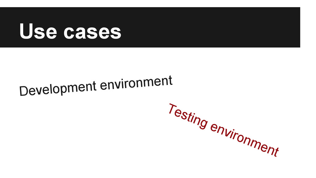Use cases Development environment Testing envir...