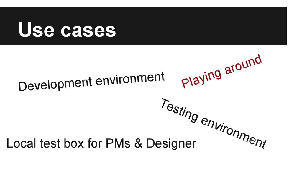 Use cases Development environment Testing envir...