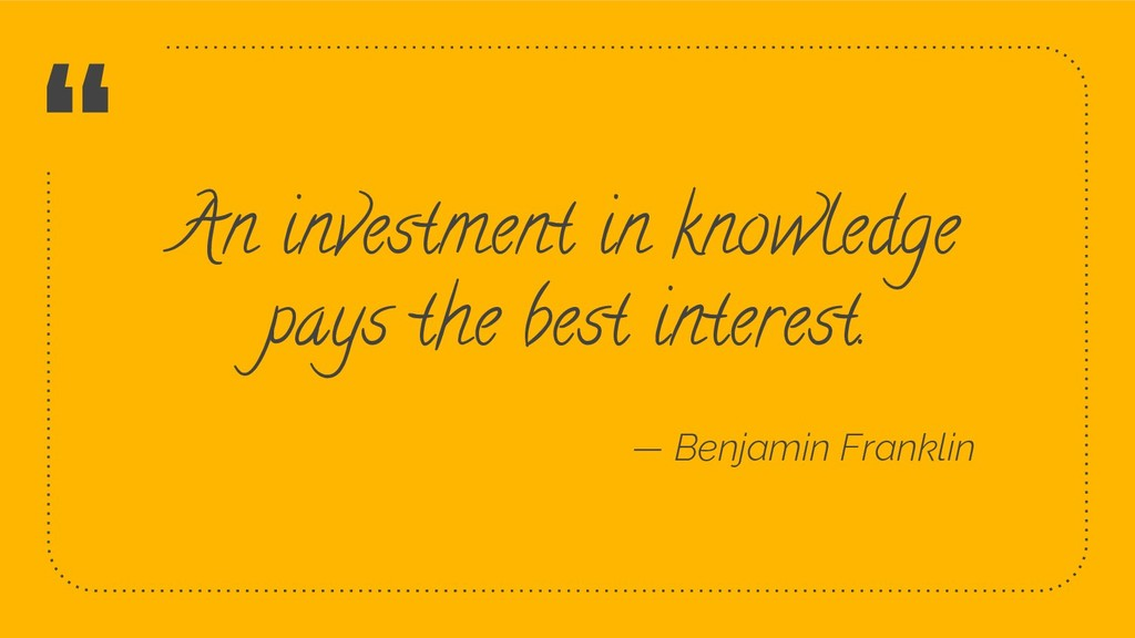 """"""" An investment in knowledge pays the best inte..."""