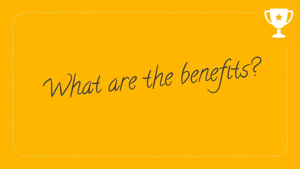 39 What are the benefits?