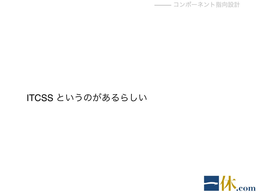 ⸻ ίϯϙʔωϯτࢦઃܭ ITCSS ͱ͍͏ͷ͕͋ΔΒ͍͠