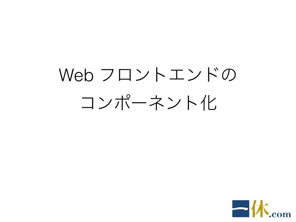 Web ϑϩϯτΤϯυͷ ίϯϙʔωϯτԽ