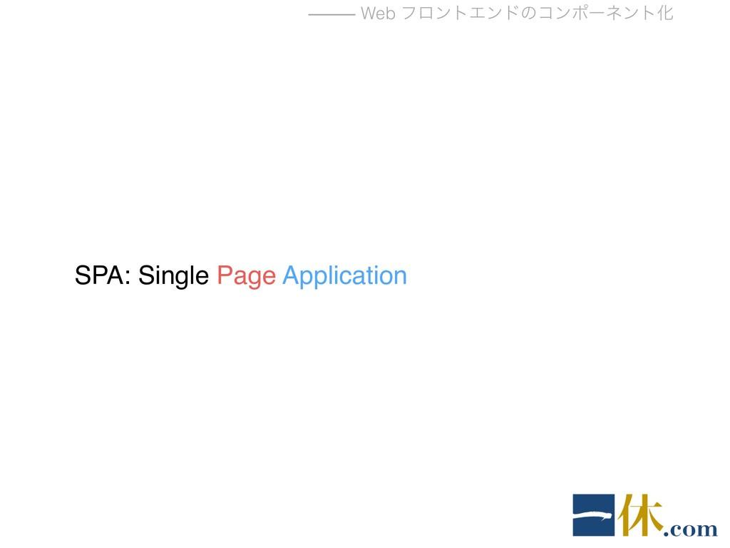 ⸻ Web ϑϩϯτΤϯυͷίϯϙʔωϯτԽ SPA: Single Page Applica...