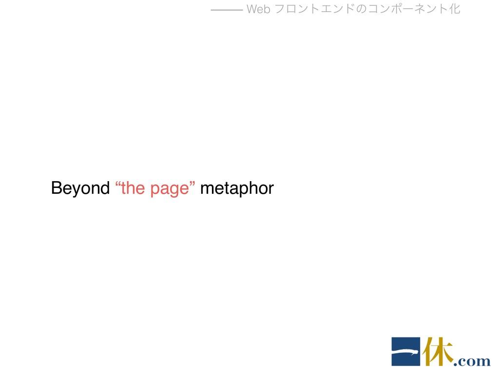 "⸻ Web ϑϩϯτΤϯυͷίϯϙʔωϯτԽ Beyond ""the page"" metaph..."