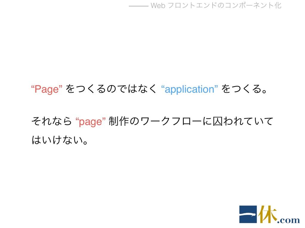 """⸻ Web ϑϩϯτΤϯυͷίϯϙʔωϯτԽ """"Page"""" Λͭ͘ΔͷͰͳ͘ """"applic..."""
