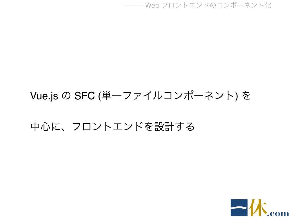 ⸻ Web ϑϩϯτΤϯυͷίϯϙʔωϯτԽ Vue.js ͷ SFC (୯ҰϑΝΠϧίϯϙʔ...