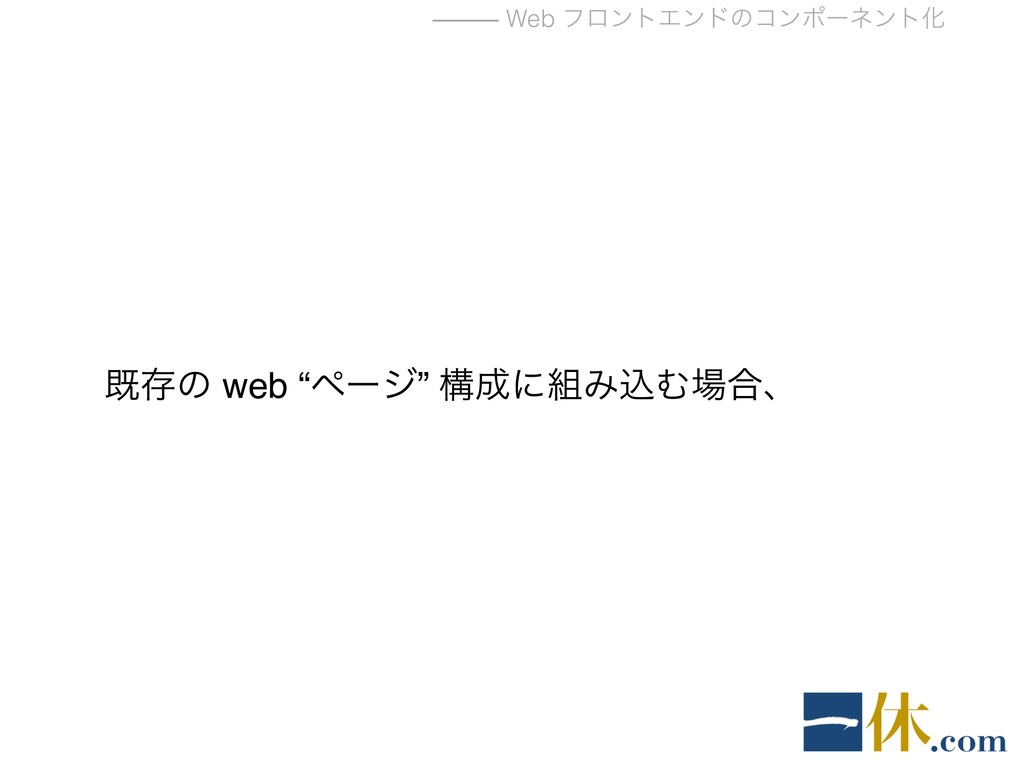 "⸻ Web ϑϩϯτΤϯυͷίϯϙʔωϯτԽ طଘͷ web ""ϖʔδ"" ߏʹΈࠐΉ߹ɺ"