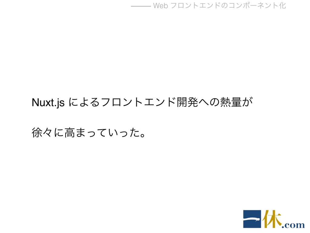 ⸻ Web ϑϩϯτΤϯυͷίϯϙʔωϯτԽ Nuxt.js ʹΑΔϑϩϯτΤϯυ։ൃͷྔ...
