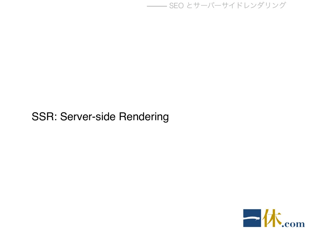 ⸻ SEO ͱαʔόʔαΠυϨϯμϦϯά SSR: Server-side Rendering