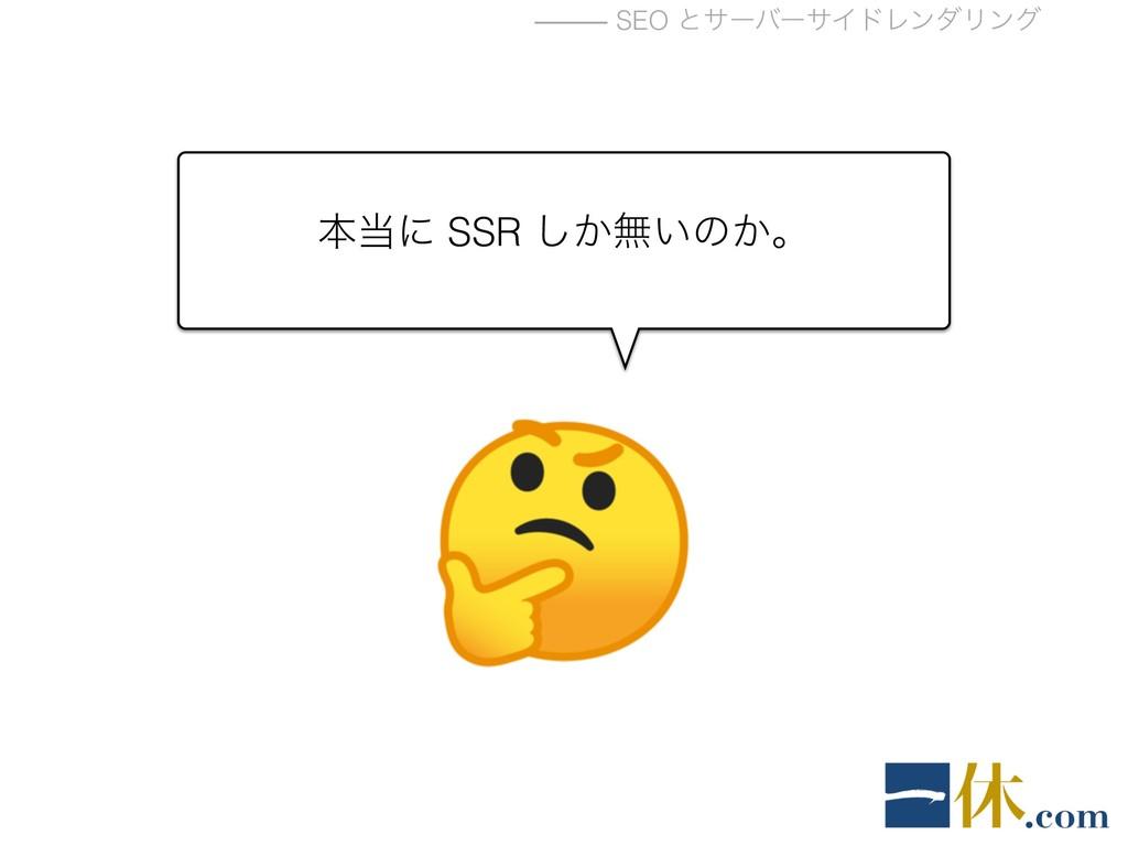 ⸻ SEO ͱαʔόʔαΠυϨϯμϦϯά ຊʹ SSR ͔͠ແ͍ͷ͔ɻ