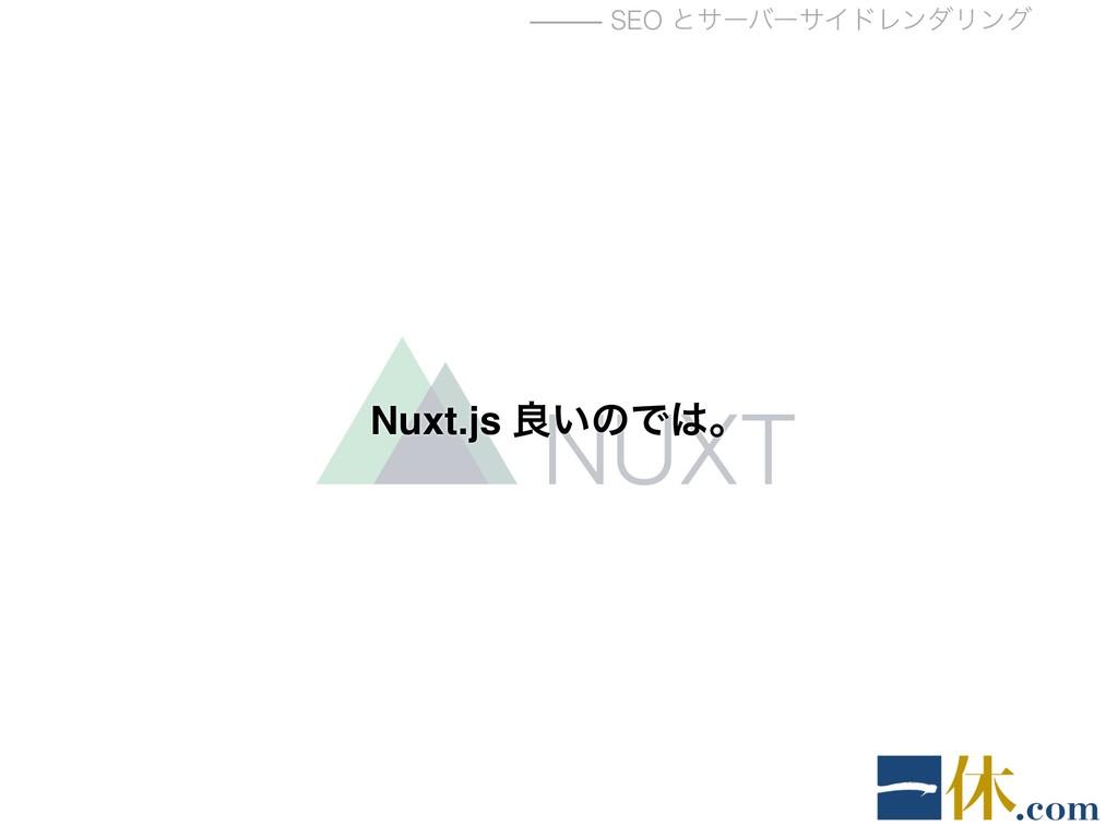 ⸻ SEO ͱαʔόʔαΠυϨϯμϦϯά Nuxt.js ྑ͍ͷͰɻ